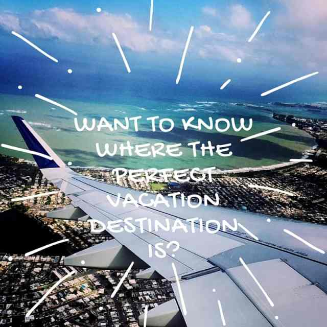 Want to Know Where The Perfect Vacation Destination Is?