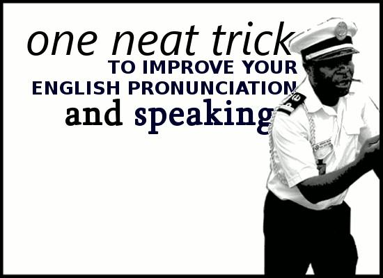 One neat trick to improve your English pronunciation and speaking