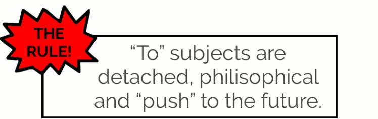 """to"" as subject is detached, philosophical and ""pushes"" to the future."