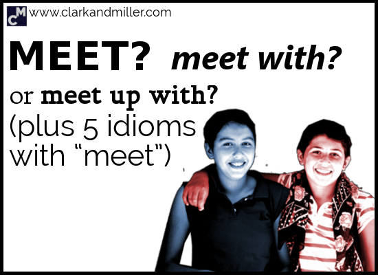 Meet, Meet with or Meet up with (Plus 5 Idioms with Meet)