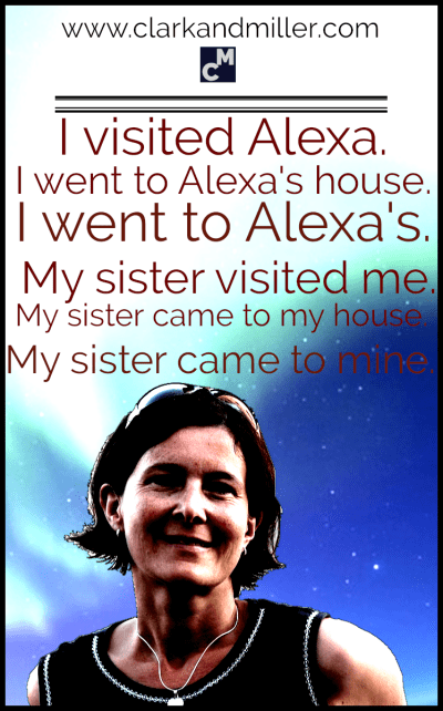 I visited Alexa. I went to Alexa's house. I went to Alexa's. My sister visited me. My sister came to my house. My sister came to mine.
