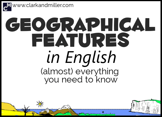 Geographical Features in English: Everything You Need to Know (Almost)