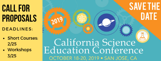 Call for Proposals for the 2019 California Science Education Conference October 18-20, 2019 in San Jose, CA. Deadlines: Short Courses: Feb. 25; Workshops: Mar. 25