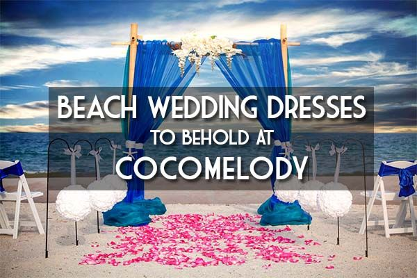 Beach Wedding Dresses To Behold At CocoMelody