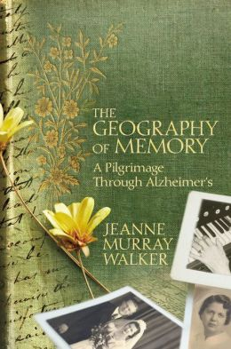THE GEOGRAPHY OF MEMORY: A PILGRIMAGE THROUGH ALZHEIMER'S by Jeanne Murray Walker Reviewed by Elizabeth Mosier