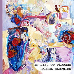 IN LIEU OF FLOWERS, poems by Rachel Slotnick, reviewed by Carlo Matos