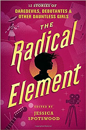 THE RADICAL ELEMENT: 12 Stories of Daredevils, Debutantes, and Other Dauntless Girls, edited by Jessica Spotswood, reviewed by Maureen Sullivan