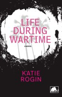LIFE DURING WARTIME, a novel by Katie Rogin, reviewed by Isabelle Mongeau