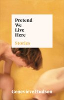 PRETEND WE LIVE HERE, stories by Genevieve Hudson, reviewed by Ashlee Paxton-Turner