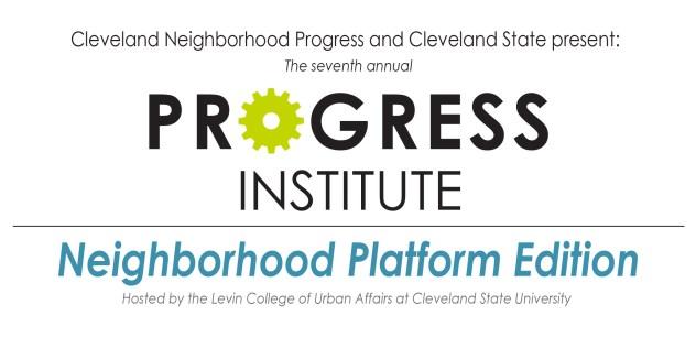 7th Annual Progress Institute - Neighborhood Platform Edition @ Maxine Goodman Levin College of Urban Affairs