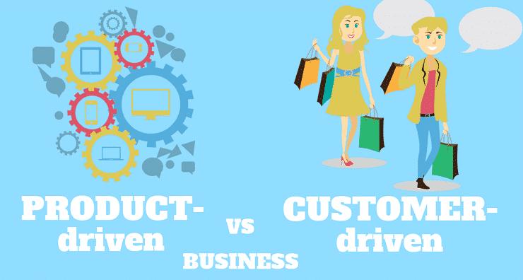 Product-driven vs. Customer-driven businesses