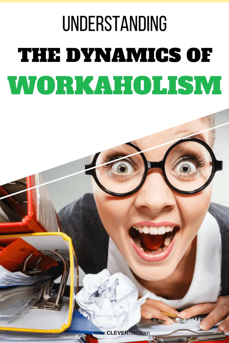 Understanding the Dynamics of Workaholism - #Workaholism #DynamicsOfWorkaholism #Cleverism