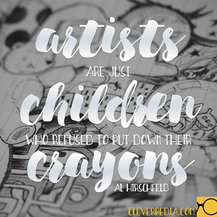 'Artists are just children who refused to put down their crayons.' -Al Hirschfeld