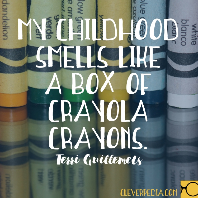 'My childhood smells like a box of Crayola crayons.' -Terri Guillemets