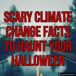 Scary Climate Change Facts to Haunt your Halloween
