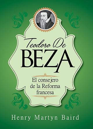 Teodoro de Beza: El consejero de la Reforma francesa