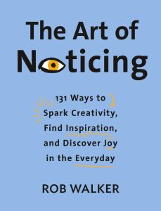 The Art of Noticing: 131 Ways to Spark Creativity, Find Inspiration, and Discover Joy in the Everyday book cover