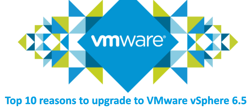 Top 10 reasons to upgrade  to VMware vSphere 6.5
