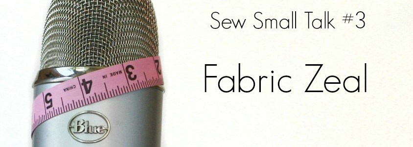 Sew Small Talk #3 – Fabric Zeal