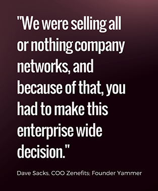 we were selling all or nothing company networks, and because of that, you had to make this enterprise wide decision - Dave Sacks