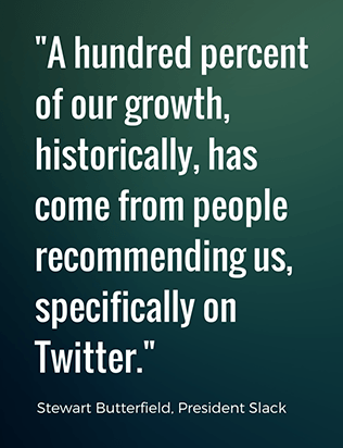 A hundred percent of our growth, historically, has come from people recommending us, specifically on Twitter. - Stewart Butterfield