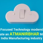 "Cloud Focused Technology modernization to create an atmanirbhar ""Make in India"" manufacturing industry"