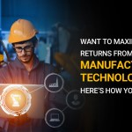 Want to Maximize Returns from Smart Manufacturing Technologies? Here's how you can do it.