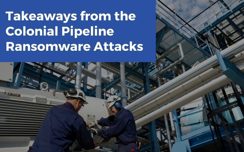 Takeaways from the Colonial Pipeline Ransomware Attacks