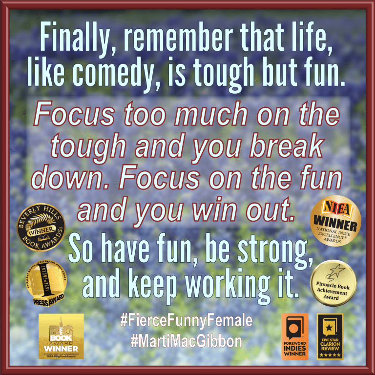 """Fierce, Funny, and Female notable quotable: """"Finally, remember that life, like comedy, is tough but fun. Focus too much on the tough and you break down. Focus on the fun and you win out. So have fun, be strong, and keep working it."""