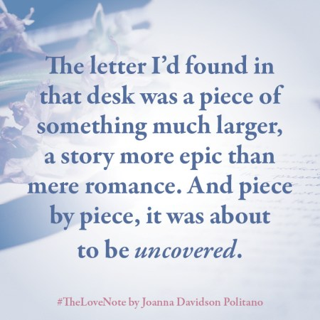 """Notable Quotable: """"The letter I'd found in that desk was a piece of something much larger, a story more epic than mere romance. And piece by piece, it was about to be uncovered."""""""