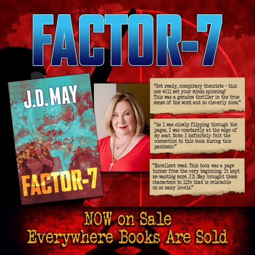 "Promo: FACTOR-7 - include book cover and author photo. ""Get ready, conspiracy theorists - this one will set your minds spinning! This was a genuine thriller in the true sense of the word and so cleverly done."" ""As I was slowly flipping through the pages, I was constantly at the edge of my seat. Note: I definitely felt the connection to this book during this pandemic."" ""Excellent read. This book was a page turner from the very beginning. It kept me wanting more. J.D. May brought these characters to life that is relatable on so many levels."" NOW on Sale Everywhere Books Are Sold"