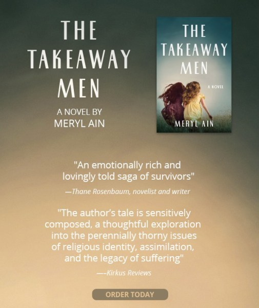 """The Takeaway Men; A Novel by Meryl Ain; """"An emotionally rich and lovingly told saga of survivors"""" -Thane Rosenbaum, novelist and writer; 'The author's tale is sensitively composed, a thoughtful exploration into the perennially thorny issues of religious identity, assimilation, and the legacy of suffering."""" -Kirkus Reviews; Order Today!"""