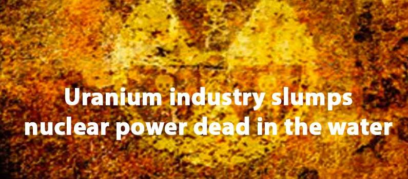 Uranium industry slumps, nuclear power dead in the water
