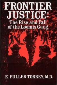 Frontier Justice: The Rise and Fall of the Loomis Gang by E. Fuller Torrey