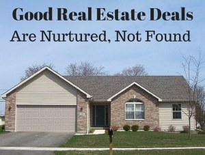 Good Real Estate Deals Nurtured, Not Found