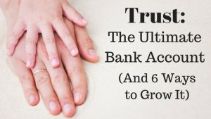 Trust: The Ultimate Bank Account (& 6 Ways to Grow It)