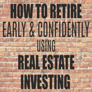 How to Retire Early & Confidently Using Real Estate Investing