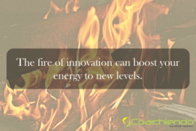 The fire of innovation can boost your energy to new levels.