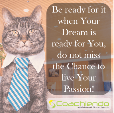 Be ready for it when Your Dream is ready for You, do not miss the Chance to live Your Passion!