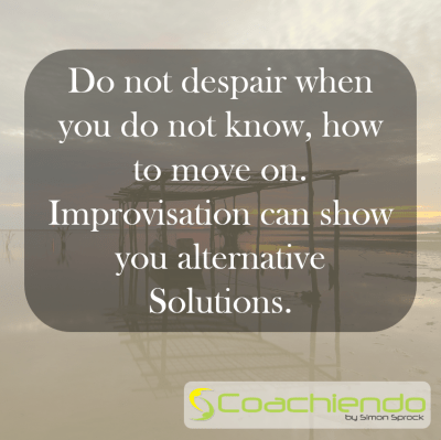 Do not despair when you do not know, how to move on. Improvisation can show you alternative Solutions.