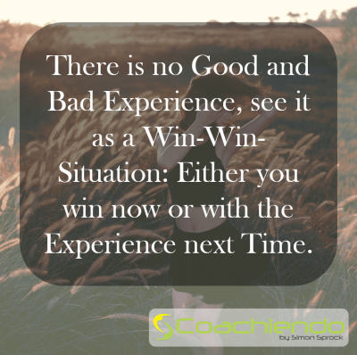 There is no Good and Bad Experience, see it as a Win-Win-Situation: Either you win now or with the Experience next Time.