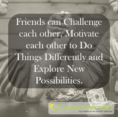 Friends can Challenge each other, Motivate each other to Do Things Differently and Explore New Possibilities.