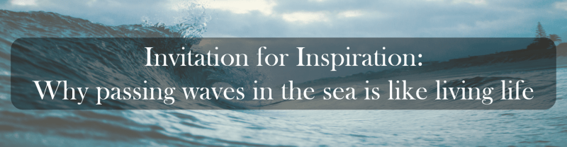 Invitation for Inspiration: Why passing waves in the sea is like living life