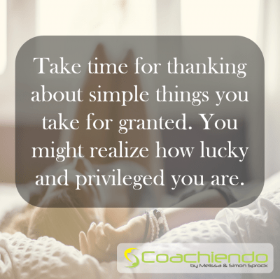 Take time for thanking about simple things you take for granted. You might realize how lucky and privileged you are.