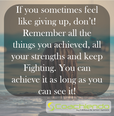 If you sometimes feel like giving up, don't! Remember all the things you achieved, all your strengths and keep Fighting. You can achieve it as long as you can see it!
