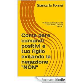 Come dare comandi positivi a tuo figlio . un ebook di Giancarlo Fornei