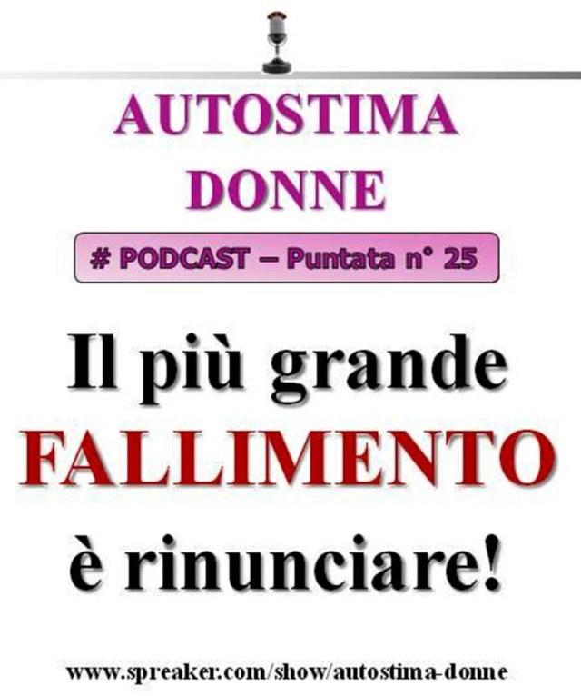Podcast Autostima Donne - 25° puntata - il più grande fallimento è rinunciare