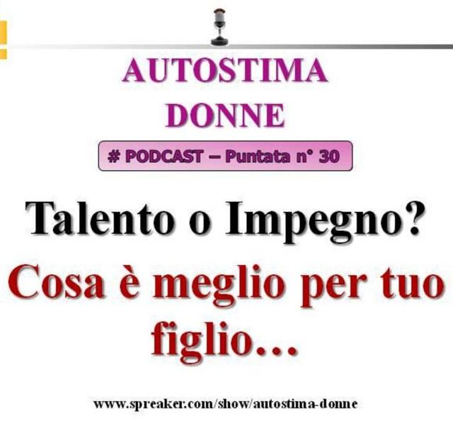 Podcast Autostima Donne - 30° puntata - talento o impegno - Cosa è meglio per tuo figlio