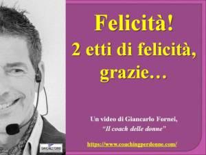 Felicità - 2 etti di felicità grazie - video del coach motivazionale Giancarlo Fornei - 3 gennaio 2020