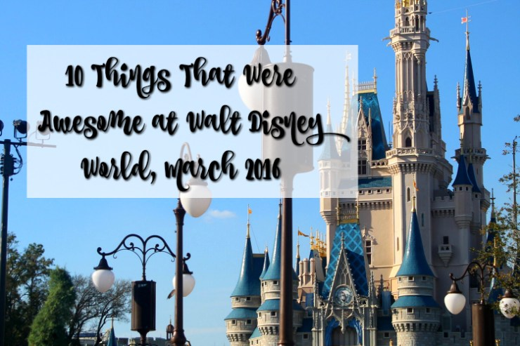10 Things That Were Awesome at Walt Disney World March 2016